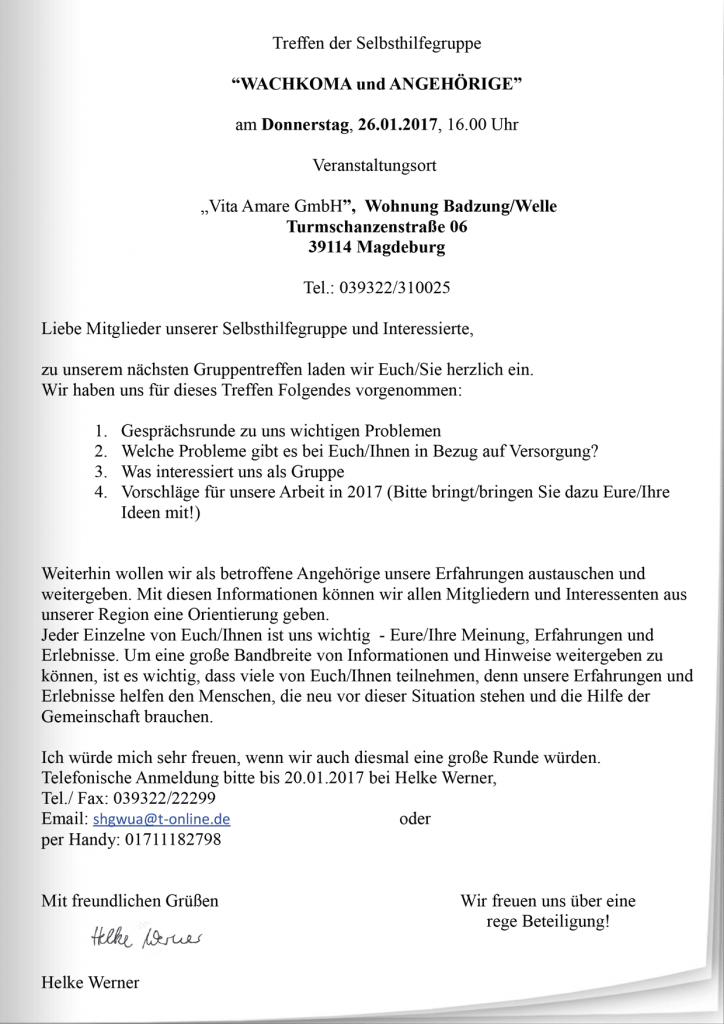 """Treffen der Selbsthilfegruppe """"WACHKOMA und ANGEHÖRIGE"""" am Donnerstag, 26.01.2017, 16.00 Uhr Veranstaltungsort """"Vita Amare GmbH"""", Wohnung Badzung/Welle Turmschanzenstraße 06 39114 Magdeburg Tel.: 039322/310025 Liebe Mitglieder unserer Selbsthilfegruppe und Interessierte, zu unserem nächsten Gruppentreffen laden wir Euch/Sie herzlich ein. Wir haben uns für dieses Treffen Folgendes vorgenommen: 1. Gesprächsrunde zu uns wichtigen Problemen 2. Welche Probleme gibt es bei Euch/Ihnen in Bezug auf Versorgung? 3. Was interessiert uns als Gruppe 4. Vorschläge für unsere Arbeit in 2017 (Bitte bringt/bringen Sie dazu Eure/Ihre Ideen mit!) Weiterhin wollen wir als betroffene Angehörige unsere Erfahrungen austauschen und weitergeben. Mit diesen Informationen können wir allen Mitgliedern und Interessenten aus unserer Region eine Orientierung geben. Jeder Einzelne von Euch/Ihnen ist uns wichtig - Eure/Ihre Meinung, Erfahrungen und Erlebnisse. Um eine große Bandbreite von Informationen und Hinweise weitergeben zu können, ist es wichtig, dass viele von Euch/Ihnen teilnehmen, denn unsere Erfahrungen und Erlebnisse helfen den Menschen, die neu vor dieser Situation stehen und die Hilfe der Gemeinschaft brauchen. Ich würde mich sehr freuen, wenn wir auch diesmal eine große Runde würden. Telefonische Anmeldung bitte bis 20.01.2017 bei Helke Werner, Tel./ Fax: 039322/22299 Email: shgwua@t-online.de oder per Handy: 01711182798 Mit freundlichen Grüßen Wir freuen uns über eine rege Beteiligung! Helke Werner"""