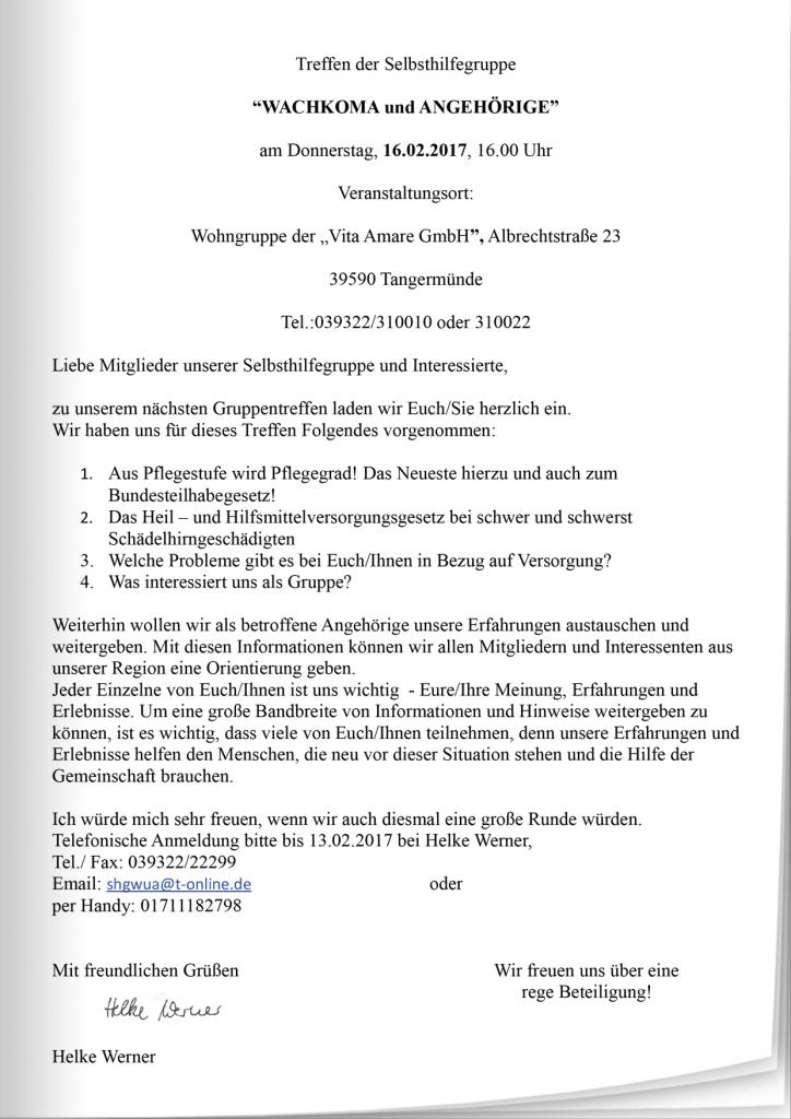 """Treffen der Selbsthilfegruppe """"WACHKOMA und ANGEHÖRIGE"""" am Donnerstag, 16.02.2017, 16.00 Uhr Veranstaltungsort: Wohngruppe der """"Vita Amare GmbH"""", Albrechtstraße 23 39590 Tangermünde Tel.:039322/310010 oder 310022 Liebe Mitglieder unserer Selbsthilfegruppe und Interessierte, zu unserem nächsten Gruppentreffen laden wir Euch/Sie herzlich ein. Wir haben uns für dieses Treffen Folgendes vorgenommen: 1. Aus Pflegestufe wird Pflegegrad! Das Neueste hierzu und auch zum Bundesteilhabegesetz! 2. Das Heil – und Hilfsmittelversorgungsgesetz bei schwer und schwerst Schädelhirngeschädigten 3. Welche Probleme gibt es bei Euch/Ihnen in Bezug auf Versorgung? 4. Was interessiert uns als Gruppe? Weiterhin wollen wir als betroffene Angehörige unsere Erfahrungen austauschen und weitergeben. Mit diesen Informationen können wir allen Mitgliedern und Interessenten aus unserer Region eine Orientierung geben. Jeder Einzelne von Euch/Ihnen ist uns wichtig - Eure/Ihre Meinung, Erfahrungen und Erlebnisse. Um eine große Bandbreite von Informationen und Hinweise weitergeben zu können, ist es wichtig, dass viele von Euch/Ihnen teilnehmen, denn unsere Erfahrungen und Erlebnisse helfen den Menschen, die neu vor dieser Situation stehen und die Hilfe der Gemeinschaft brauchen. Ich würde mich sehr freuen, wenn wir auch diesmal eine große Runde würden. Telefonische Anmeldung bitte bis 13.02.2017 bei Helke Werner, Mit freundlichen Grüßen Wir freuen uns über eine rege Beteiligung! Helke Werner"""